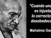 'Cuando injusta, correcto desobedecer' Mahtama Gandhi