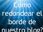 ¿como redondear borde nuestro blog?