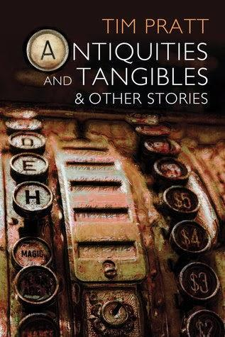 Antiquities and tangibles and other stories, de Tim Pratt