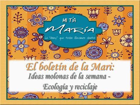 El boletín de la Mari: Ideas molonas de la semana - Ecología y reciclaje