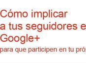¿Cómo implicar seguidores Google+, para participen próximo post?