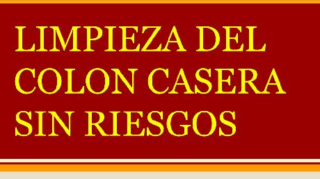 Limpieza de Colon Casera. Segura y Sin Riesgos. 3 Consejos de Oro