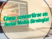 Cómo convertirse Social Media Strategist (Estratega redes sociales)
