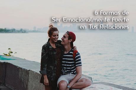 6 formas de ser emocionalmente fuerte en tus relaciones
