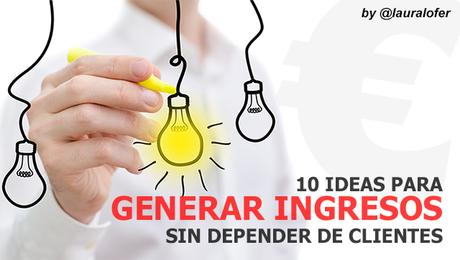 10_ideas_para_generar_ingresos_sin_depender_de_clientes_by_@lauralofer