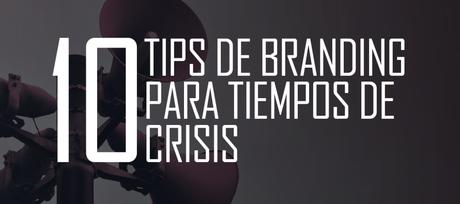 Los mejores 10 tips de branding para tiempos de crisis