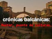 Crónicas balcánicas_mostar, puente (convulso) culturas
