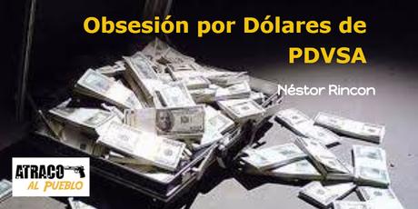 LA OBSESIÓN POR DÓLARES DE PDVSA