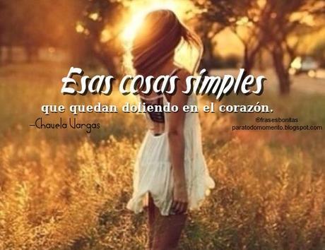 Esas cosas simples que quedan doliendo en el corazón. -Chavela Vargas.