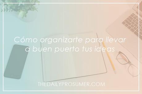 Cómo organizarte para llevar a buen puerto tus ideas