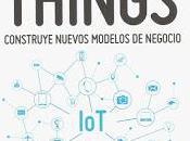 Internet Things; Construye nuevos modelos negocio