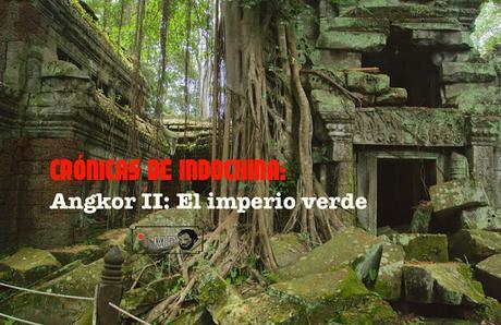 CRÓNICAS DE INDOCHINA: ANGKOR II (EL IMPERIO VERDE)