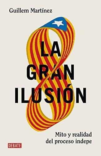 La gran ilusión: Mito y realidad del proceso indepe de Guillem Martínez