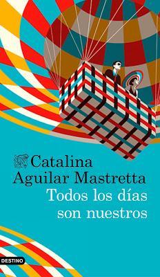Todos los días son nuestros - Catalina Aguilar Mastretta