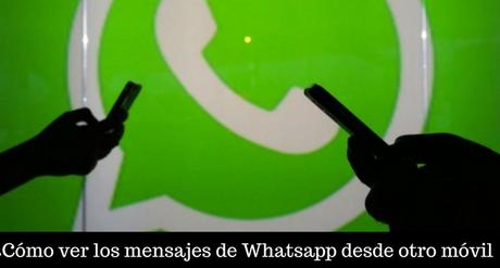 ¿Cómo ver los mensajes de Whatsapp desde otro móvil