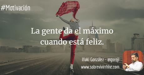 La gente da el máximo cuando está feliz.