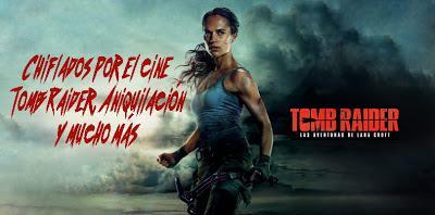Podcast Chiflados por el cine: Especial Tomb Raider, Aniquilación, y mucho más.