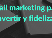 email marketing como herramienta para captar, convertir fidelizar usuarios