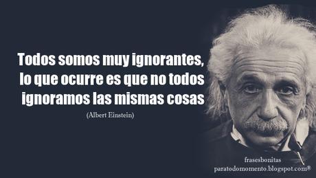 «Todos somos muy ignorantes, lo que ocurre es que no todos ignoramos las mismas cosas».      -Albert Einstein