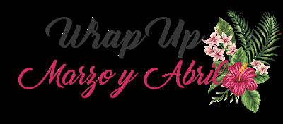 Wrap Up: Marzo-Abril 2018