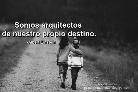 «Somos arquitectos de nuestro propio destino».    -Albert Einstein