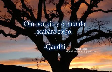Ojo por ojo y el mundo acabará ciego.  -Gandhi