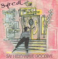 SOFT CELL - SAY HELLO WAVE GOODBYE