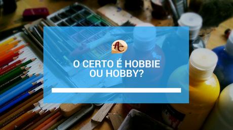 O Certo é Hobbie Ou Hobby