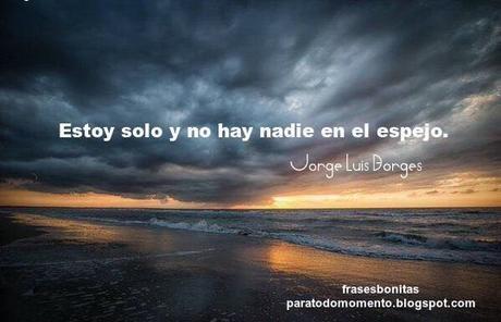 Estoy solo y no hay nadie en el espejo.        -Jorge Luis Borges