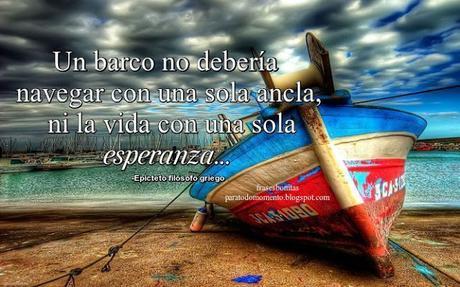 Un barco no debería navegar con una sola ancla, ni la vida con una sola esperanza. Filósofos-Epicteto filósofo griego-Frases de Esperanza,