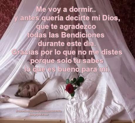 Me voy a dormir y antes quería decirte mi Dios, que te agradezco todas las Bendiciones durante este día. Gracias por lo que no me distes porque solo tu sabes lo que es bueno para mi.