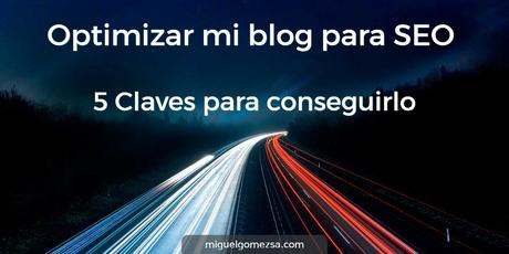 Optimizar mi blog para SEO - 5 Claves para conseguirlo