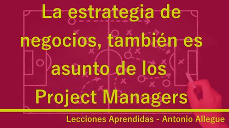 La estrategia de negocios, también es asunto de los Project Managers