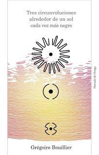 Tres circunvoluciones alrededor de un sol cada vez más negro, por Grégoire Bouillier.