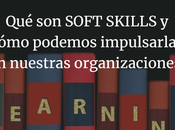 SOFT SKILLS cómo podemos impulsarlas nuestras organizaciones.