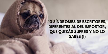 10 síndromes de escritores, diferentes al del impostor, que quizás sufres y no lo sabes (I)