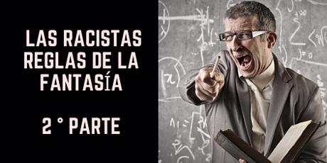 Las reglas racistas de la fantasía 2° parte