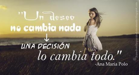Un deseo no cambia nada una decisión lo cambia todo.