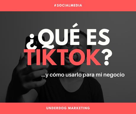 ¿Qué es TikTok y cómo usarlo para mi negocio?