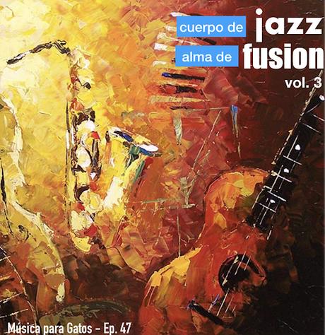 Música para Gatos - Ep. 47 - Cuerpo de jazz, alma de fusion (vol.: 3).