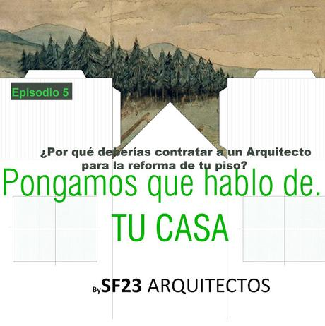 Pongamos que hablo de...TU CASA. ¿Por qué deberías contratar a un Arquitecto para la reforma de tu piso?. Episodio 5 #sf23podcast