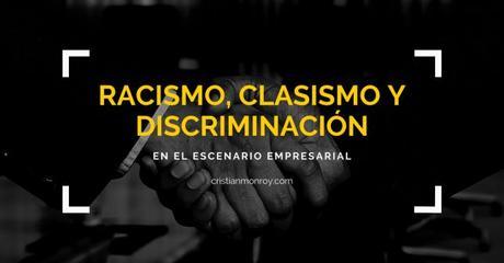 Racismo, clasismo, discrimación empresarial