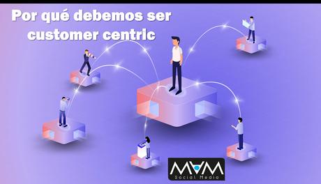 Por qué debemos estar centrados en el cliente (customer-centric)