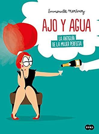 Ajo y agua  La antiguía de la mujer perfecta. Emmanuelle Martinez