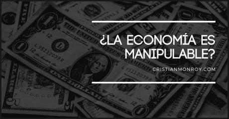 ¿La economía es manipulable? Lo que pocas personas entienden y la perspectiva para salir adelante de una crisis