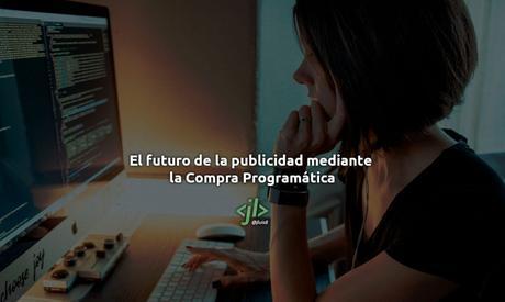 El futuro de la publicidad mediante la Compra Programática