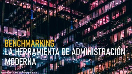 BENCHMARKING, LA HERRAMIENTA DE ADMINISTRACIÓN MODERNA