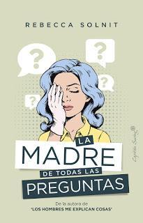 OPINIÓN DE LA MADRE DE TODAS LAS PREGUNTAS DE REBECCA SOLNIT