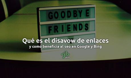Qué es el disavow de enlaces y como beneficia al seo en Google y Bing