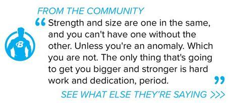 La fuerza y el tamaño son lo mismo, y no puedes tener uno sin el otro.  A menos que seas una anomalía.  Que no eres.  Lo único que te hará más grande y fuerte es el trabajo duro y la dedicación, punto.